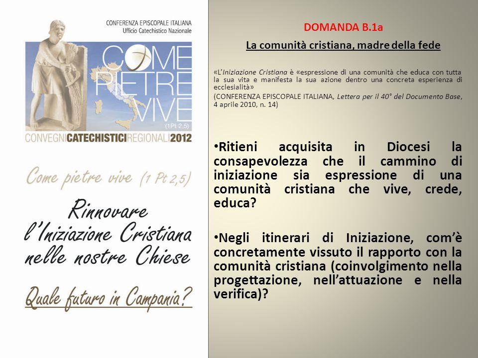 DOMANDA B.1a La comunità cristiana, madre della fede «L'Iniziazione Cristiana è «espressione di una comunità che educa con tutta la sua vita e manifesta la sua azione dentro una concreta esperienza di ecclesialità» (CONFERENZA EPISCOPALE ITALIANA, Lettera per il 40° del Documento Base, 4 aprile 2010, n.