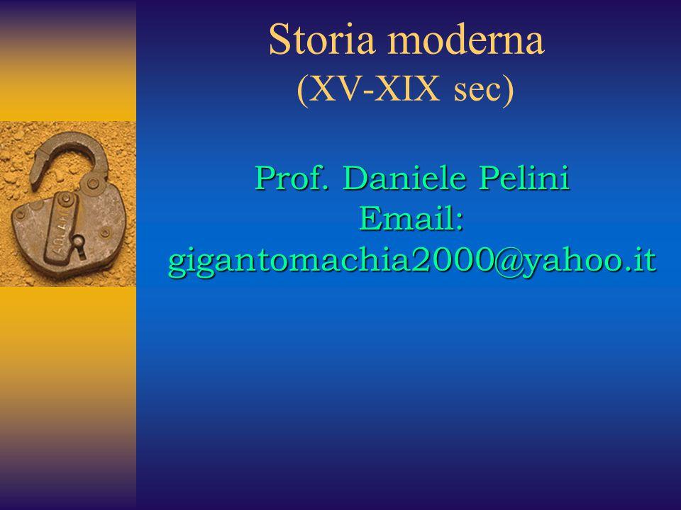 Storia moderna (XV-XIX sec) Prof. Daniele Pelini Email: gigantomachia2000@yahoo.it