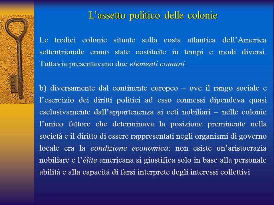 L'assetto politico delle colonie Le tredici colonie situate sulla costa atlantica dell'America settentrionale erano state costituite in tempi e modi d