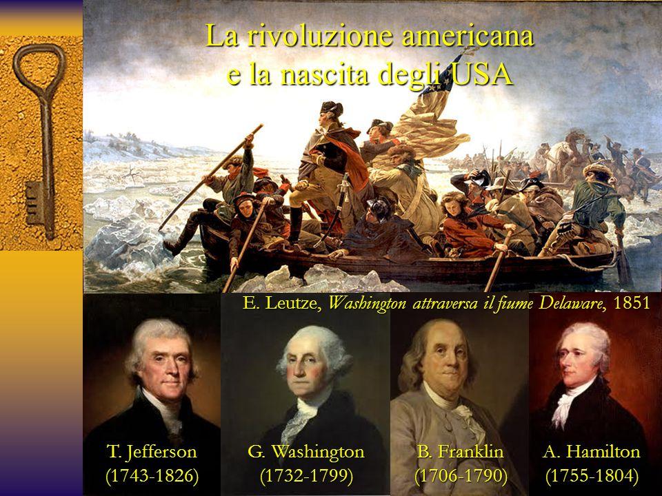 T. Jefferson (1743-1826) G. Washington (1732-1799) B. Franklin (1706-1790) A. Hamilton (1755-1804) La rivoluzione americana e la nascita degli USA E.