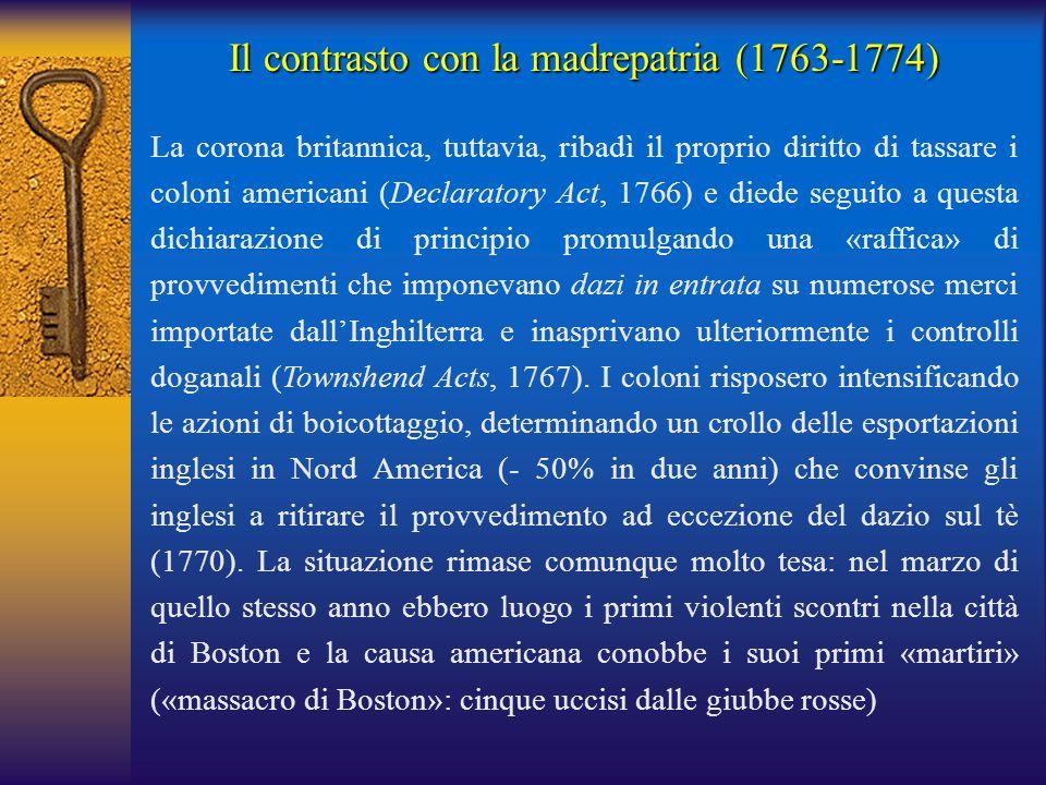 Il contrasto con la madrepatria (1763-1774) La corona britannica, tuttavia, ribadì il proprio diritto di tassare i coloni americani (Declaratory Act,