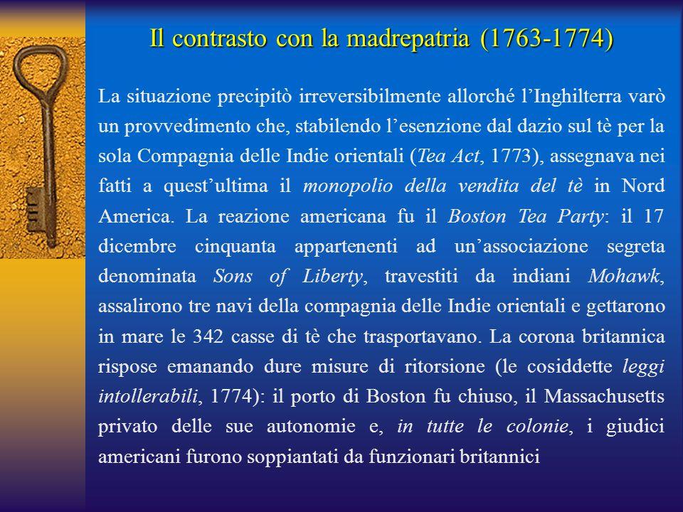 Il contrasto con la madrepatria (1763-1774) La situazione precipitò irreversibilmente allorché l'Inghilterra varò un provvedimento che, stabilendo l'e