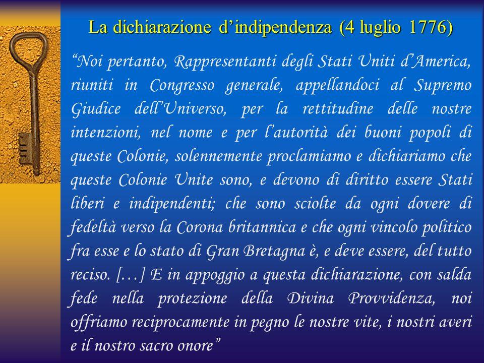 """La dichiarazione d'indipendenza (4 luglio 1776) """"Noi pertanto, Rappresentanti degli Stati Uniti d'America, riuniti in Congresso generale, appellandoci"""