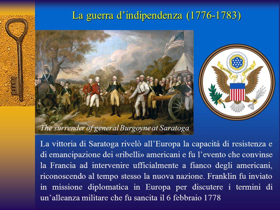 La guerra d'indipendenza (1776-1783) La vittoria di Saratoga rivelò all'Europa la capacità di resistenza e di emancipazione dei «ribelli» americani e