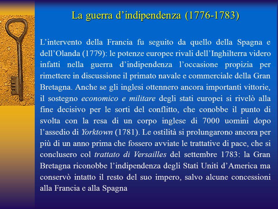 La guerra d'indipendenza (1776-1783) L'intervento della Francia fu seguito da quello della Spagna e dell'Olanda (1779): le potenze europee rivali dell