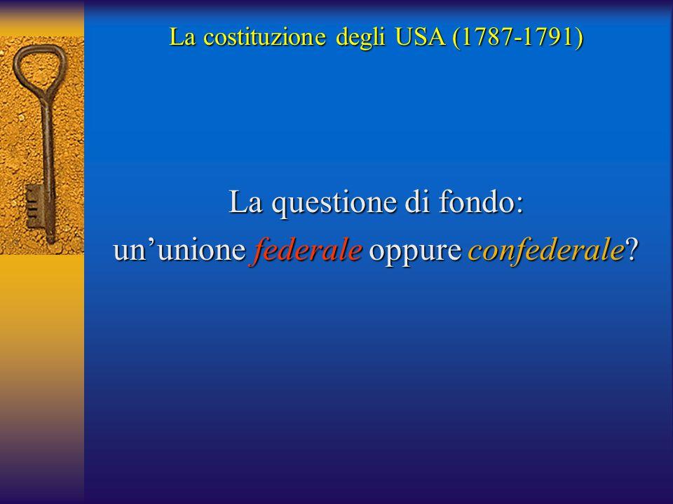 La costituzione degli USA (1787-1791) La questione di fondo: un'unione federale oppure confederale?