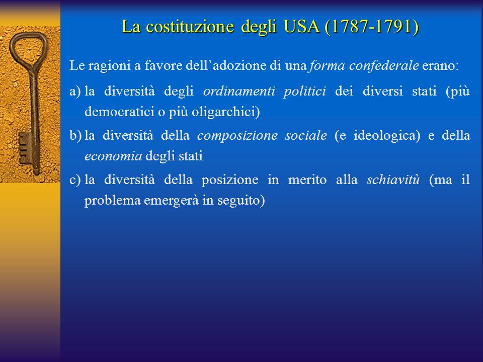 La costituzione degli USA (1787-1791) Le ragioni a favore dell'adozione di una forma confederale erano: a)la diversità degli ordinamenti politici dei