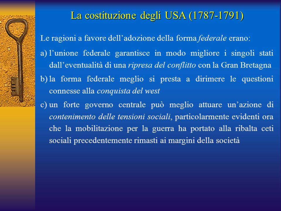 La costituzione degli USA (1787-1791) Le ragioni a favore dell'adozione della forma federale erano: a)l'unione federale garantisce in modo migliore i