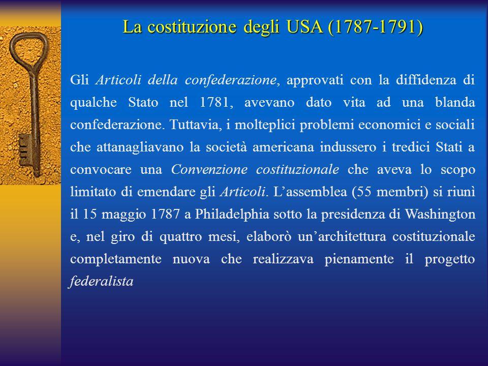 La costituzione degli USA (1787-1791) Gli Articoli della confederazione, approvati con la diffidenza di qualche Stato nel 1781, avevano dato vita ad u
