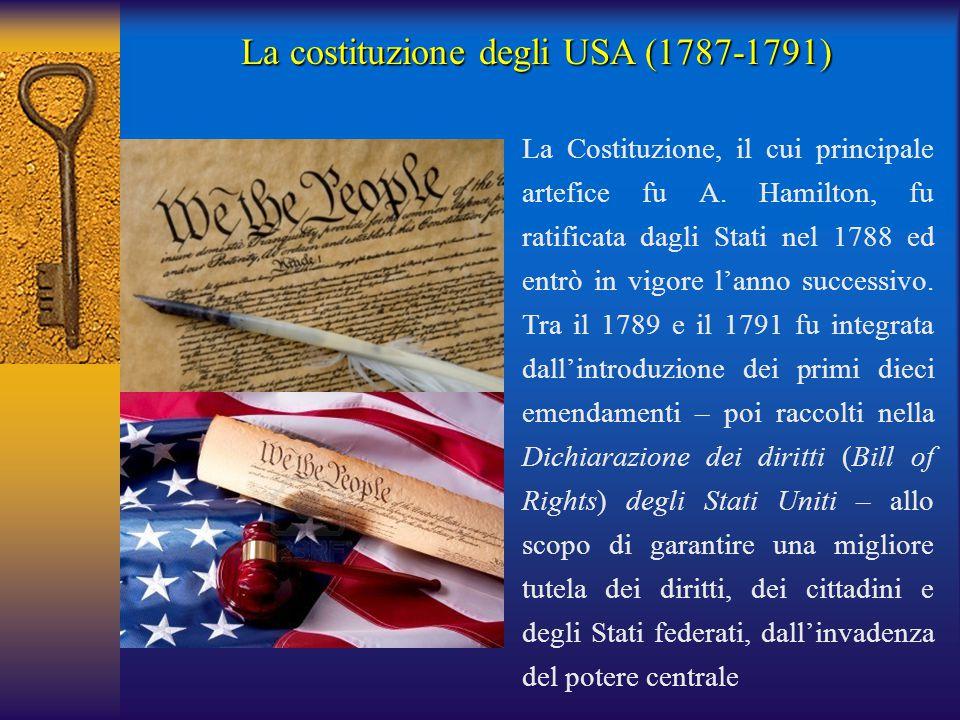 La costituzione degli USA (1787-1791) La Costituzione, il cui principale artefice fu A. Hamilton, fu ratificata dagli Stati nel 1788 ed entrò in vigor