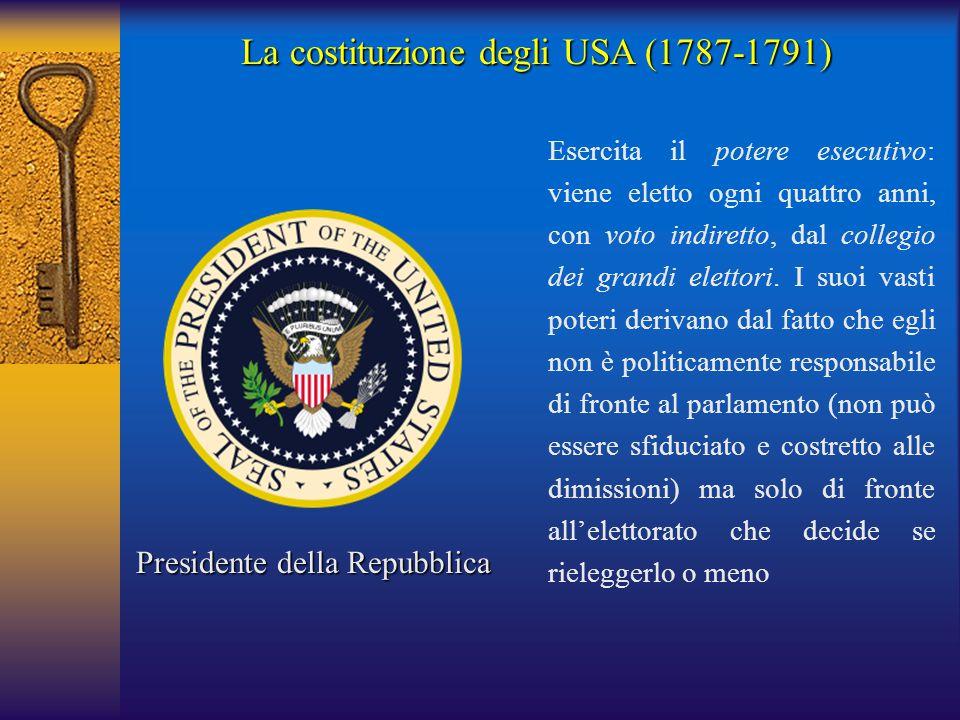 La costituzione degli USA (1787-1791) Presidente della Repubblica Esercita il potere esecutivo: viene eletto ogni quattro anni, con voto indiretto, da