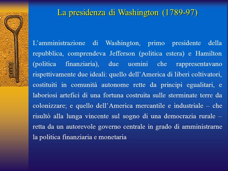 La presidenza di Washington (1789-97) L'amministrazione di Washington, primo presidente della repubblica, comprendeva Jefferson (politica estera) e Ha