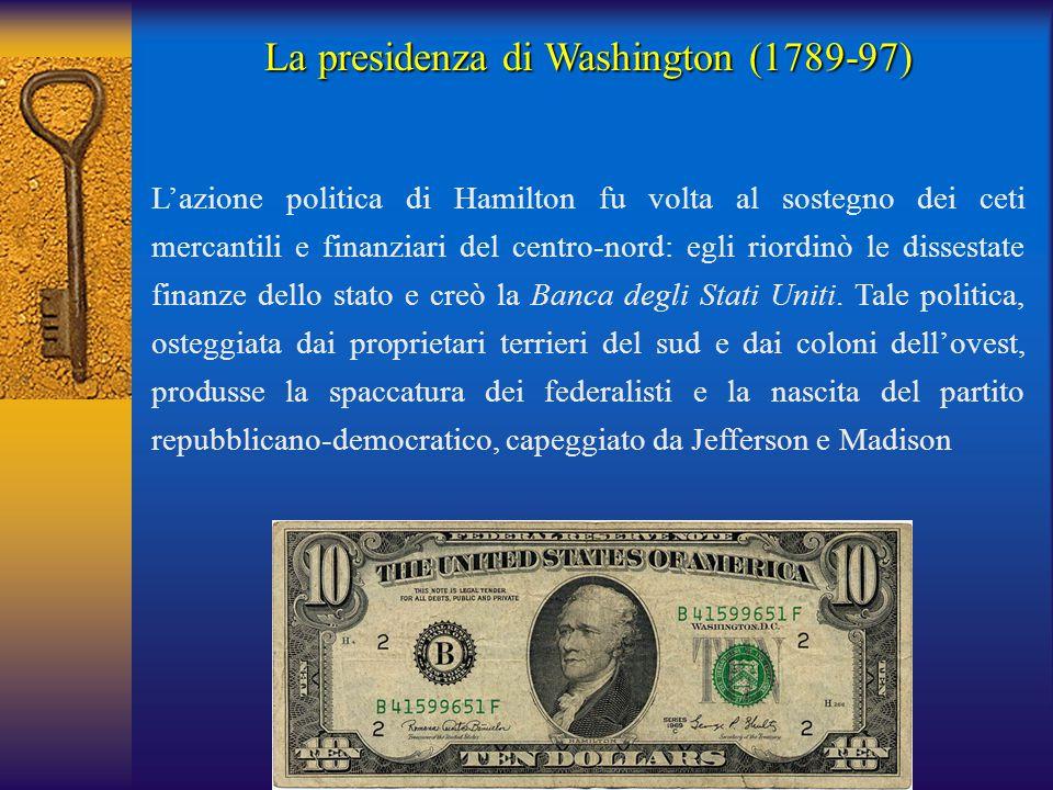 La presidenza di Washington (1789-97) L'azione politica di Hamilton fu volta al sostegno dei ceti mercantili e finanziari del centro-nord: egli riordi