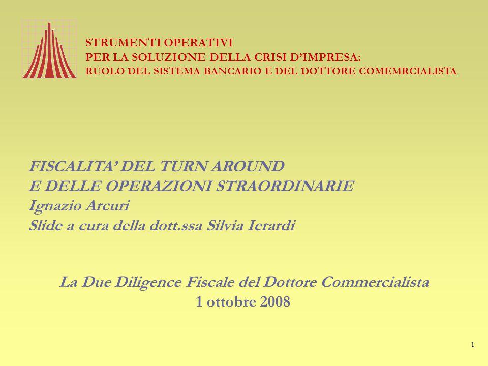 1 STRUMENTI OPERATIVI PER LA SOLUZIONE DELLA CRISI D'IMPRESA: RUOLO DEL SISTEMA BANCARIO E DEL DOTTORE COMEMRCIALISTA FISCALITA' DEL TURN AROUND E DELLE OPERAZIONI STRAORDINARIE Ignazio Arcuri Slide a cura della dott.ssa Silvia Ierardi La Due Diligence Fiscale del Dottore Commercialista 1 ottobre 2008