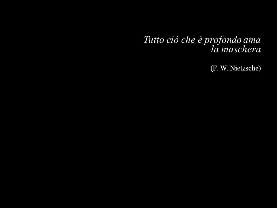 Tutto ciò che è profondo ama la maschera (F. W. Nietzsche)