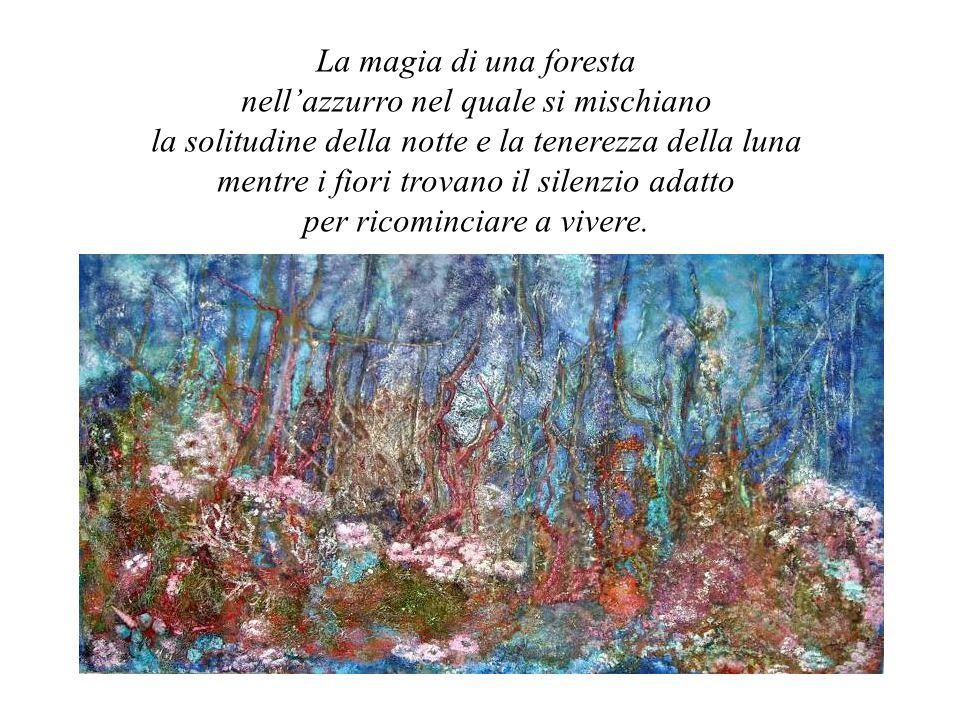 La magia di una foresta nell'azzurro nel quale si mischiano la solitudine della notte e la tenerezza della luna mentre i fiori trovano il silenzio ada