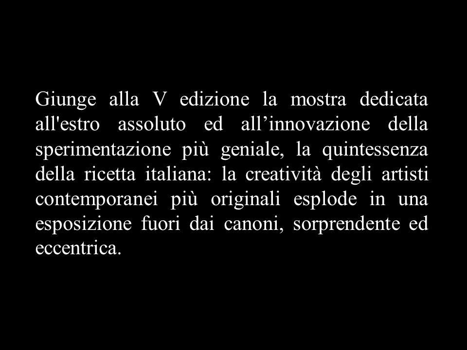 Giunge alla V edizione la mostra dedicata all'estro assoluto ed all'innovazione della sperimentazione più geniale, la quintessenza della ricetta itali