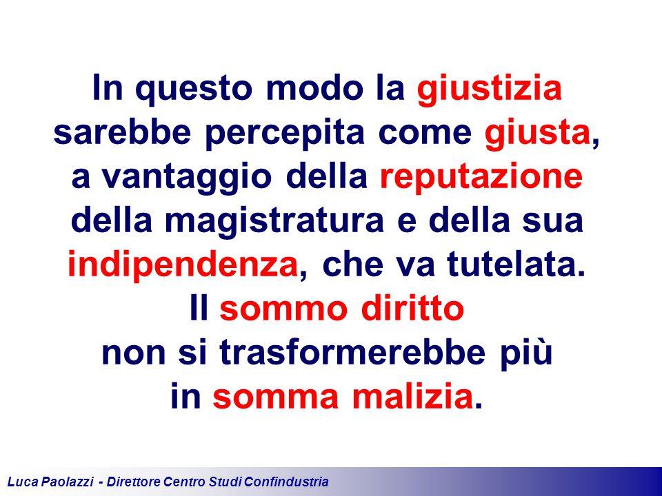 Luca Paolazzi - Direttore Centro Studi Confindustria In questo modo la giustizia sarebbe percepita come giusta, a vantaggio della reputazione della magistratura e della sua indipendenza, che va tutelata.