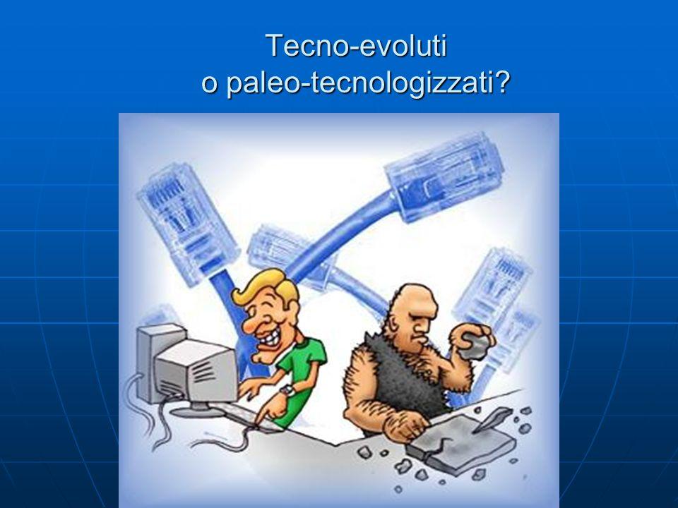 Tecno-evoluti o paleo-tecnologizzati?