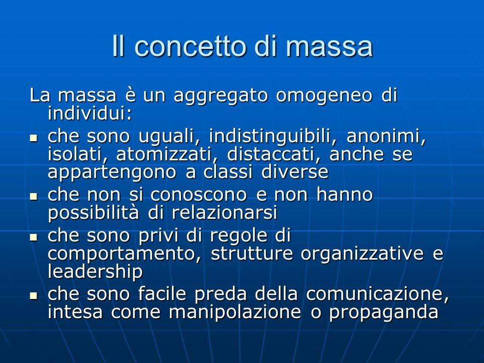 Il concetto di massa La massa è un aggregato omogeneo di individui: che sono uguali, indistinguibili, anonimi, isolati, atomizzati, distaccati, anche