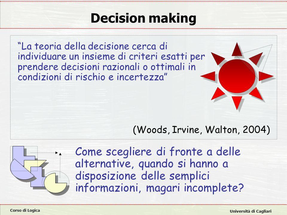 """Corso di Logica Università di Cagliari Decision making """"La teoria della decisione cerca di individuare un insieme di criteri esatti per prendere decis"""