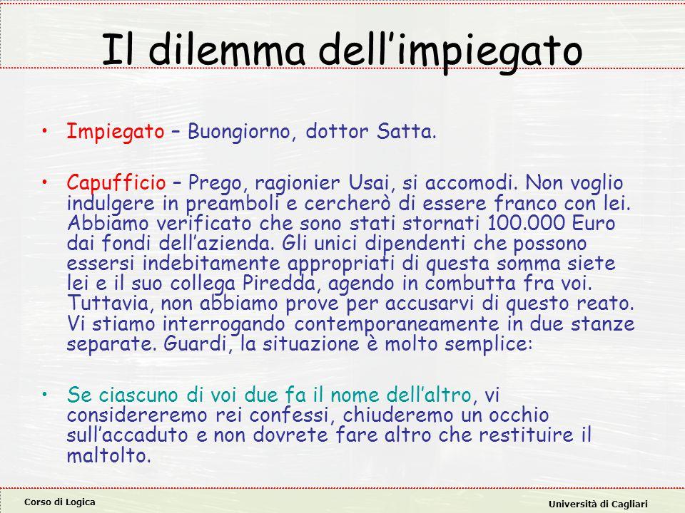 Corso di Logica Università di Cagliari Il dilemma dell'impiegato Impiegato – Buongiorno, dottor Satta. Capufficio – Prego, ragionier Usai, si accomodi