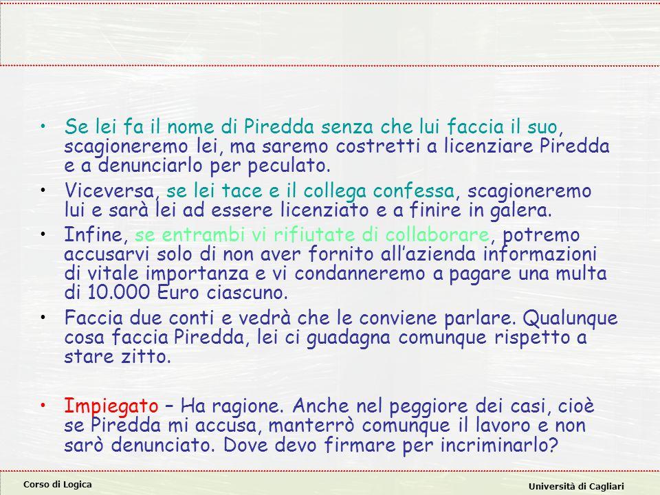 Corso di Logica Università di Cagliari Se lei fa il nome di Piredda senza che lui faccia il suo, scagioneremo lei, ma saremo costretti a licenziare Pi