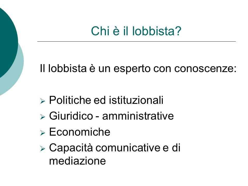 Chi è il lobbista? Il lobbista è un esperto con conoscenze: PPolitiche ed istituzionali GGiuridico - amministrative EEconomiche CCapacità comu