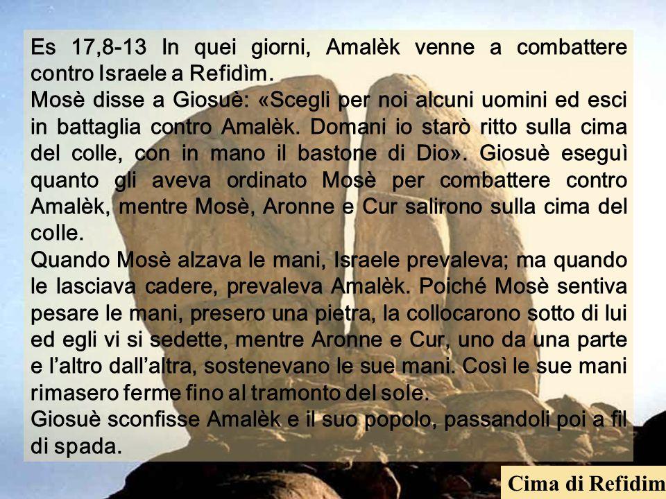 Es 17,8-13 In quei giorni, Amalèk venne a combattere contro Israele a Refidìm. Mosè disse a Giosuè: «Scegli per noi alcuni uomini ed esci in battaglia