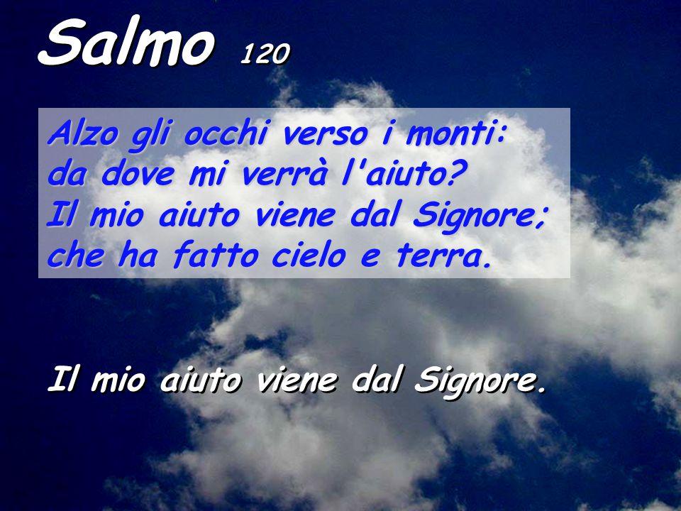 Salmo 120 Alzo gli occhi verso i monti: da dove mi verrà l'aiuto? Il mio aiuto viene dal Signore; che ha fatto cielo e terra. Il mio aiuto viene dal S