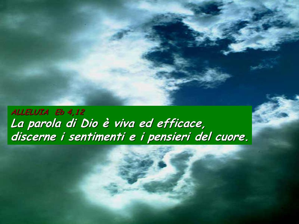 ALLELUIA Eb 4,12 La parola di Dio è viva ed efficace, discerne i sentimenti e i pensieri del cuore.