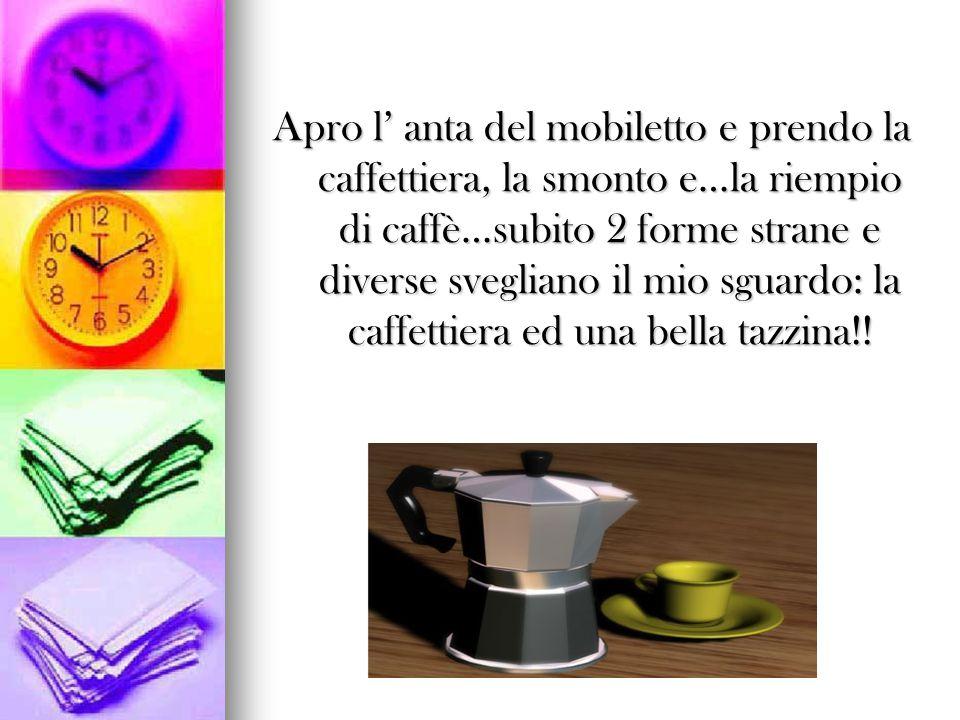 Apro l' anta del mobiletto e prendo la caffettiera, la smonto e…la riempio di caffè…subito 2 forme strane e diverse svegliano il mio sguardo: la caffe