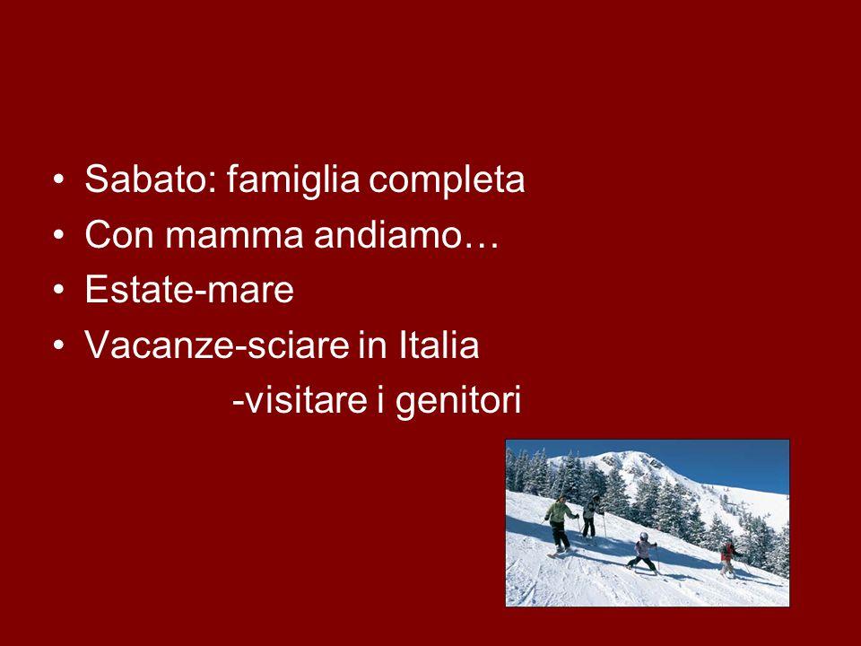 Sabato: famiglia completa Con mamma andiamo… Estate-mare Vacanze-sciare in Italia -visitare i genitori
