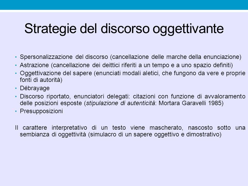 Strategie del discorso oggettivante Spersonalizzazione del discorso (cancellazione delle marche della enunciazione) Astrazione (cancellazione dei deit