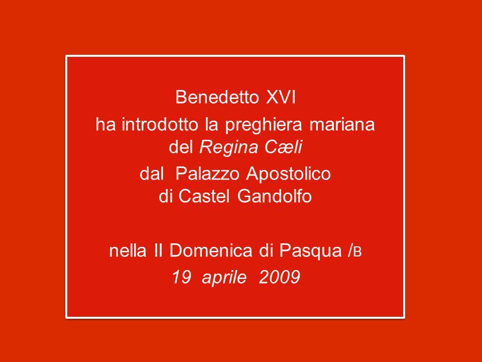 Benedetto XVI ha introdotto la preghiera mariana del Regina Cæli dal Palazzo Apostolico di Castel Gandolfo nella II Domenica di Pasqua / B 19 aprile 2009 Benedetto XVI ha introdotto la preghiera mariana del Regina Cæli dal Palazzo Apostolico di Castel Gandolfo nella II Domenica di Pasqua / B 19 aprile 2009