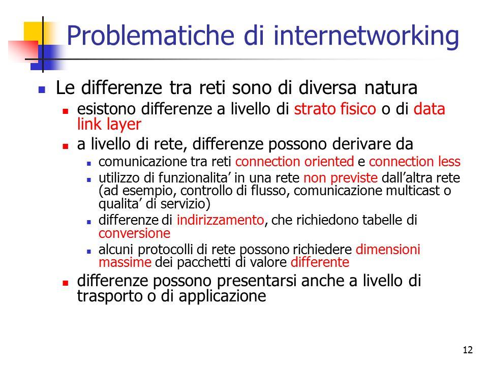 12 Problematiche di internetworking Le differenze tra reti sono di diversa natura esistono differenze a livello di strato fisico o di data link layer a livello di rete, differenze possono derivare da comunicazione tra reti connection oriented e connection less utilizzo di funzionalita' in una rete non previste dall'altra rete (ad esempio, controllo di flusso, comunicazione multicast o qualita' di servizio) differenze di indirizzamento, che richiedono tabelle di conversione alcuni protocolli di rete possono richiedere dimensioni massime dei pacchetti di valore differente differenze possono presentarsi anche a livello di trasporto o di applicazione