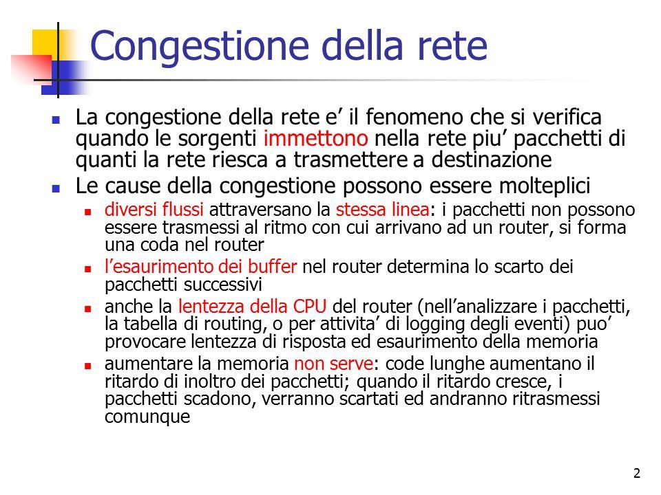 2 Congestione della rete La congestione della rete e' il fenomeno che si verifica quando le sorgenti immettono nella rete piu' pacchetti di quanti la rete riesca a trasmettere a destinazione Le cause della congestione possono essere molteplici diversi flussi attraversano la stessa linea: i pacchetti non possono essere trasmessi al ritmo con cui arrivano ad un router, si forma una coda nel router l'esaurimento dei buffer nel router determina lo scarto dei pacchetti successivi anche la lentezza della CPU del router (nell'analizzare i pacchetti, la tabella di routing, o per attivita' di logging degli eventi) puo' provocare lentezza di risposta ed esaurimento della memoria aumentare la memoria non serve: code lunghe aumentano il ritardo di inoltro dei pacchetti; quando il ritardo cresce, i pacchetti scadono, verranno scartati ed andranno ritrasmessi comunque