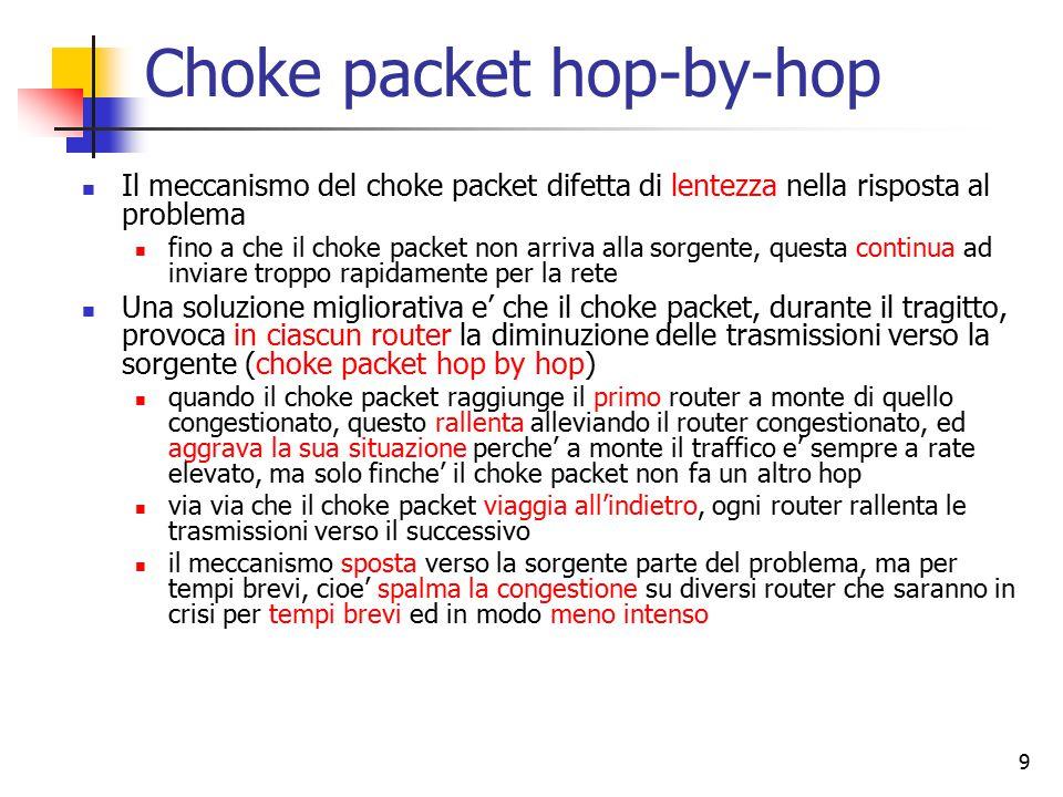 9 Choke packet hop-by-hop Il meccanismo del choke packet difetta di lentezza nella risposta al problema fino a che il choke packet non arriva alla sorgente, questa continua ad inviare troppo rapidamente per la rete Una soluzione migliorativa e' che il choke packet, durante il tragitto, provoca in ciascun router la diminuzione delle trasmissioni verso la sorgente (choke packet hop by hop) quando il choke packet raggiunge il primo router a monte di quello congestionato, questo rallenta alleviando il router congestionato, ed aggrava la sua situazione perche' a monte il traffico e' sempre a rate elevato, ma solo finche' il choke packet non fa un altro hop via via che il choke packet viaggia all'indietro, ogni router rallenta le trasmissioni verso il successivo il meccanismo sposta verso la sorgente parte del problema, ma per tempi brevi, cioe' spalma la congestione su diversi router che saranno in crisi per tempi brevi ed in modo meno intenso