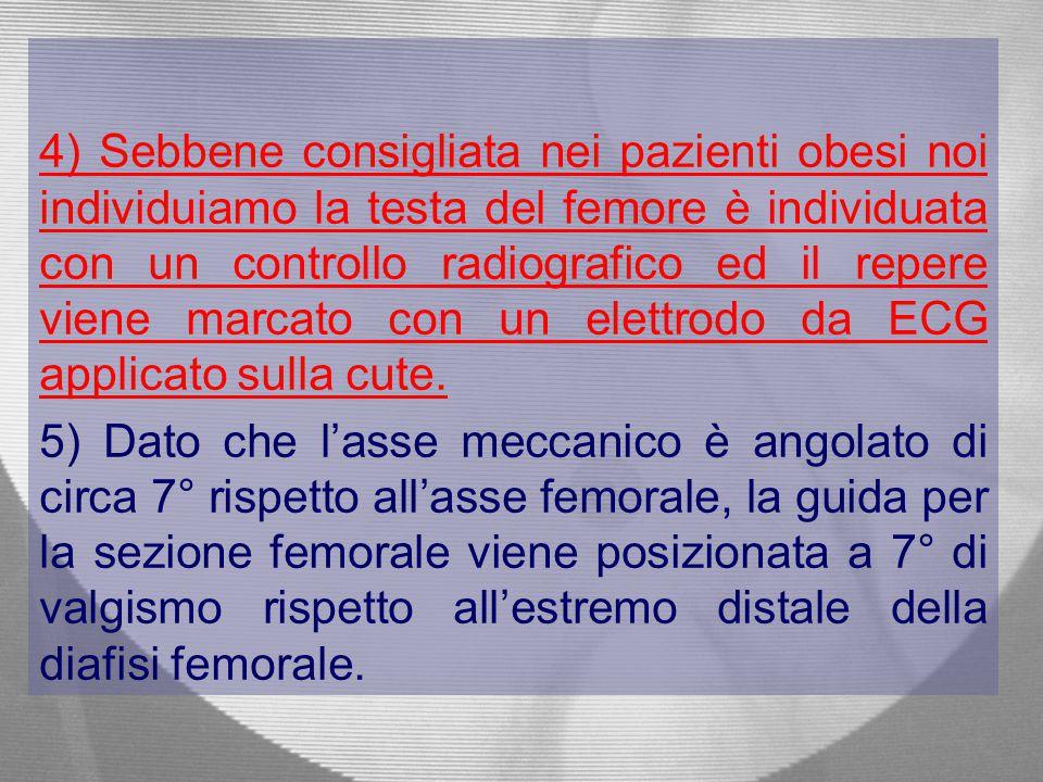 4) Sebbene consigliata nei pazienti obesi noi individuiamo la testa del femore è individuata con un controllo radiografico ed il repere viene marcato