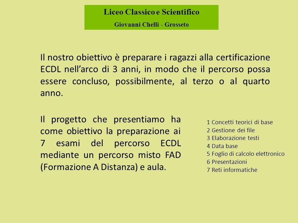 Liceo Classico e Scientifico Giovanni Chelli - Grosseto Il nostro obiettivo è preparare i ragazzi alla certificazione ECDL nell'arco di 3 anni, in modo che il percorso possa essere concluso, possibilmente, al terzo o al quarto anno.