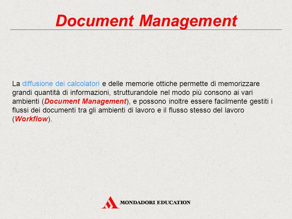 Document Management La diffusione dei calcolatori e delle memorie ottiche permette di memorizzare grandi quantità di informazioni, strutturandole nel modo più consono ai vari ambienti (Document Management), e possono inoltre essere facilmente gestiti i flussi dei documenti tra gli ambienti di lavoro e il flusso stesso del lavoro (Workflow).