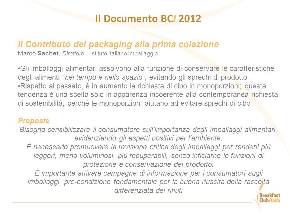 Il Documento BCI 2012 Il Contributo del packaging alla prima colazione Marco Sachet, Direttore - Istituto Italiano Imballaggio Gli imballaggi alimentari assolvono alla funzione di conservare le caratteristiche degli alimenti nel tempo e nello spazio , evitando gli sprechi di prodotto Rispetto al passato, è in aumento la richiesta di cibo in monoporzioni; questa tendenza è una scelta solo in apparenza incoerente alla contemporanea richiesta di sostenibilità, perché le monoporzioni aiutano ad evitare sprechi di cibo Proposte Bisogna sensibilizzare il consumatore sull'importanza degli imballaggi alimentari, evidenziando gli aspetti positivi per l'ambiente.