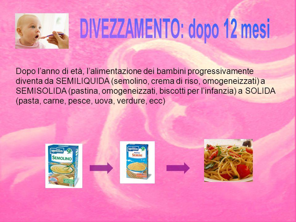 Dopo l'anno di età, l'alimentazione dei bambini progressivamente diventa da SEMILIQUIDA (semolino, crema di riso, omogeneizzati) a SEMISOLIDA (pastina
