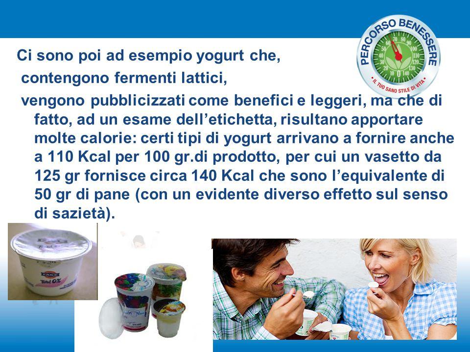 Ci sono poi ad esempio yogurt che, contengono fermenti lattici, vengono pubblicizzati come benefici e leggeri, ma che di fatto, ad un esame dell'etich