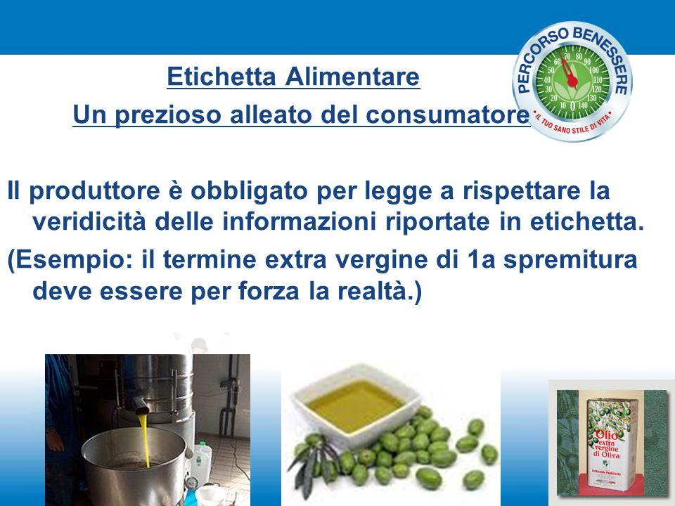 Etichetta Alimentare Un prezioso alleato del consumatore Il produttore è obbligato per legge a rispettare la veridicità delle informazioni riportate i