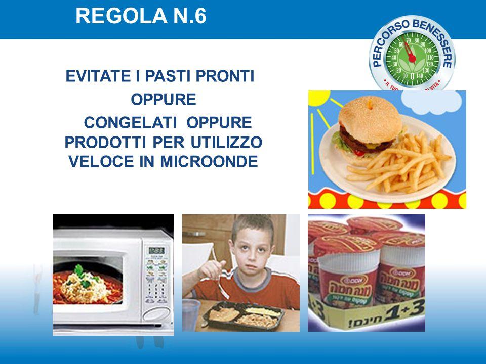REGOLA N.6 EVITATE I PASTI PRONTI OPPURE CONGELATI OPPURE PRODOTTI PER UTILIZZO VELOCE IN MICROONDE