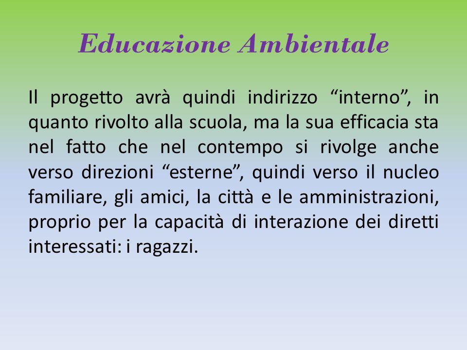 """Educazione Ambientale Il progetto avrà quindi indirizzo """"interno"""", in quanto rivolto alla scuola, ma la sua efficacia sta nel fatto che nel contempo s"""