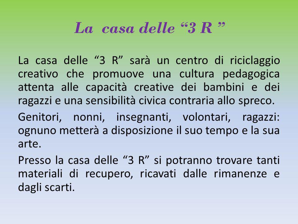"""La casa delle """"3 R """" La casa delle """"3 R"""" sarà un centro di riciclaggio creativo che promuove una cultura pedagogica attenta alle capacità creative dei"""