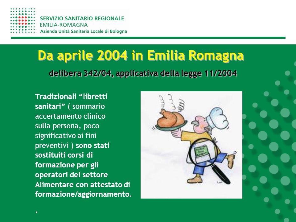 Da aprile 2004 in Emilia Romagna delibera 342/04, applicativa della legge 11/2004 Tradizionali libretti sanitari ( sommario accertamento clinico sulla persona, poco significativo ai fini preventivi ) sono stati sostituiti corsi di formazione per gli operatori del settore Alimentare con attestato di formazione/aggiornamento..