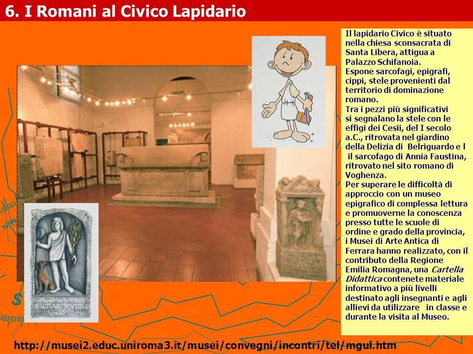 6. I Romani al Civico Lapidario Il lapidario Civico è situato nella chiesa sconsacrata di Santa Libera, attigua a Palazzo Schifanoia. Espone sarcofagi